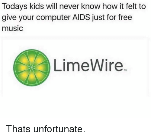 Music, Computer, and Free: Todays kids will never know how it felt to  give your computer AIDS just for free  music  LimeWire Thats unfortunate.