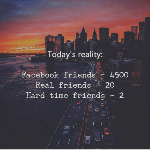 Friends, Real Friends, and Time: Today's reality:  Pacebook friends- 4500  Real friends 20  Hard time friends 2