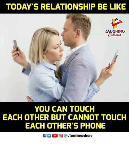 Be Like, Phone, and Touche: TODAY'S RELATIONSHIP BE LIKE  LAUGHING  Colours  YOU CAN TOUCH  EACH OTHER BUT CANNOT TOUCH  EACH OTHER'S PHONE  0回  /laughingcolours