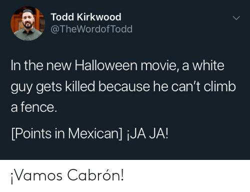 climb: Todd Kirkwood  @TheWordof Todd  In the new Halloween movie, a white  guy gets killed because he can't climb  a fence.  [Points in Mexican] jJA JA! ¡Vamos Cabrón!