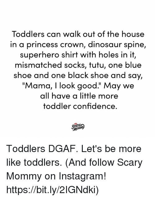 """Confidence, Dank, and Dinosaur: Toddlers can walk out of the house  in a princess crown, dinosaur spine,  superhero shirt with holes in it,  mismatched socks, tutu, one blue  shoe and one black shoe and say,  """"Mama, I look good."""" May we  all have a little more  toddler confidence. Toddlers DGAF. Let's be more like toddlers.  (And follow Scary Mommy on Instagram! https://bit.ly/2IGNdki)"""