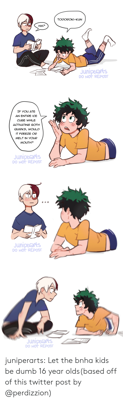 Dumb, Ice Cube, and Target: TODOROKI-KUN  HM?  Juniperars  O NOT REPOST   IF You ATE  AN ENTIRE ICE  CUBE WHILE  ACTIVATING BOTH  QUIRKS, WOULC  IT FREEZE OR  MELT IN YOUR  MOUTH?  Juniperarts  O NOT REPOST   Juniperars  O NOT REPOST   Juniperars  O NOT REPOST juniperarts:  Let the bnha kids be dumb 16 year olds(based off of this twitter post by @perdizzion)
