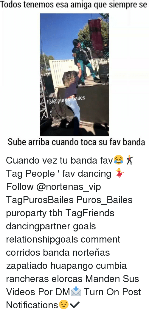 Dancing, Goals, and Memes: Todos tenemos esa amiga que siempre se  IGl@puros bailes  Sube arriba cuando toca su fav banda Cuando vez tu banda fav😂🕺 Tag People ' fav dancing 💃 Follow @nortenas_vip TagPurosBailes Puros_Bailes puroparty tbh TagFriends dancingpartner goals relationshipgoals comment corridos banda norteñas zapatiado huapango cumbia rancheras elorcas Manden Sus Videos Por DM📩 Turn On Post Notifications😌✔