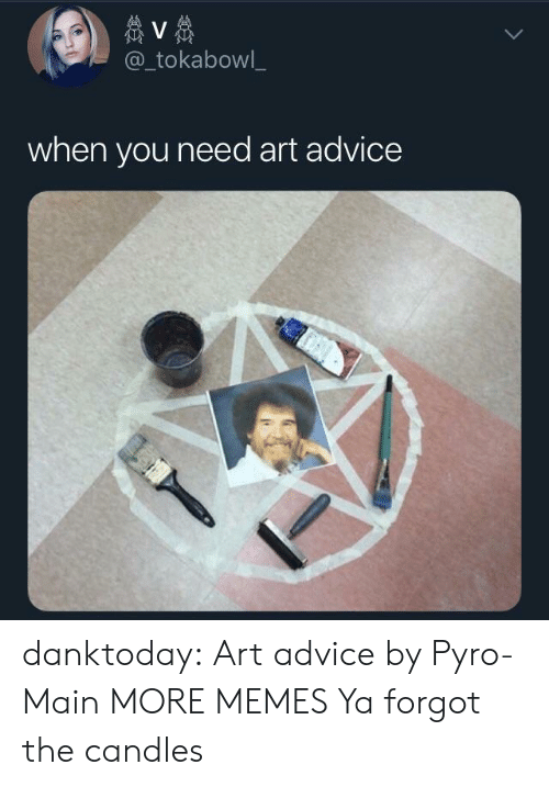 Pyro: @_tokabowl_  when you need art advice danktoday:  Art advice by Pyro-Main MORE MEMES  Ya forgot the candles