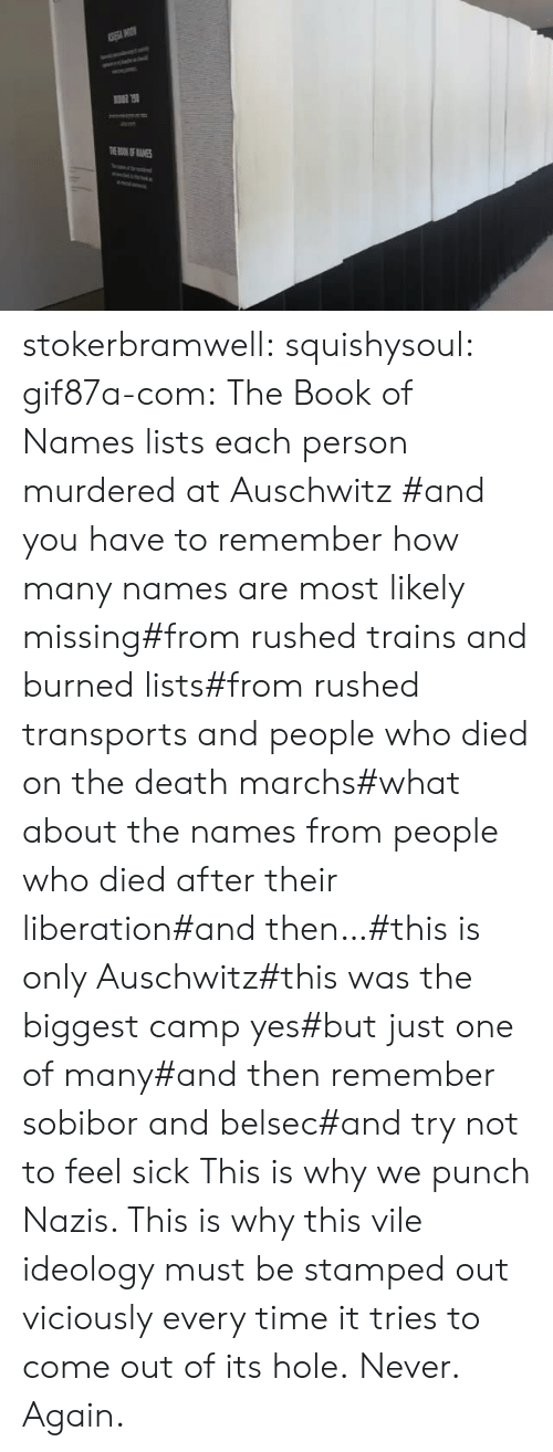 camp: TOKOF ANES stokerbramwell: squishysoul:  gif87a-com: The Book of Names lists each person murdered at Auschwitz   #and you have to remember how many names are most likely missing#from rushed trains and burned lists#from rushed transports and people who died on the death marchs#what about the names from people who died after their liberation#and then…#this is only Auschwitz#this was the biggest camp yes#but just one of many#and then remember sobibor and belsec#and try not to feel sick     This is why we punch Nazis. This is why this vile ideology must be stamped out viciously every time it tries to come out of its hole.  Never. Again.