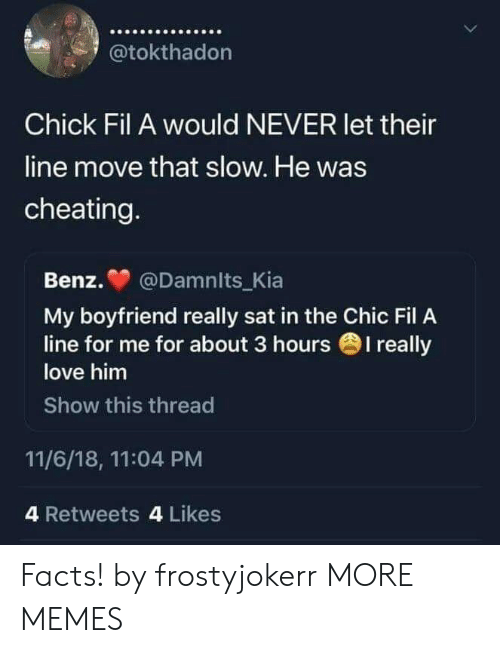benz: @tokthadon  Chick Fil A would NEVER let their  line move that slow. He was  cheating  Benz. @Damnits_Kia  My boyfriend really sat in the Chic Fil A  love him  Show this thread  line for me for about 3 hours 1 really  11/6/18, 11:04 PM  4 Retweets 4 Likes Facts! by frostyjokerr MORE MEMES