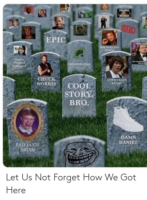 conspiracy keanu: TOL SHALL  NOT PASS  MIL  EPIC  TRERES ALW  ONE DOES NOT  SIMPIY  Overly  Attached  Girlfriend  тшооклитов  CHUCK  NORRIS  CONSPIRACY  KEANU  COOL  STORY,  BRO.  DAMN  DANIEL  BAD LUCK  BRIAN Let Us Not Forget How We Got Here