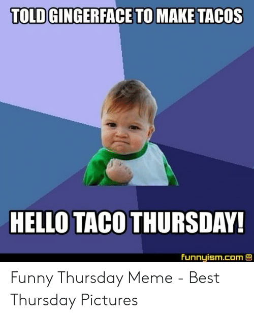 Taco Tuesday Meme: TOLD GINGERFACE TO MAKE TACOS  HELLO TACO THURSDAY!  funnyism.com Funny Thursday Meme - Best Thursday Pictures
