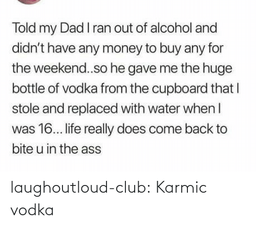 Alcohol: Told my Dad I ran out of alcohol and  didn't have any money to buy any for  the weekend..so he gave me the huge  bottle of vodka from the cupboard that I  stole and replaced with water when I  was 16. life really does come back to  bite u in the ass laughoutloud-club:  Karmic vodka