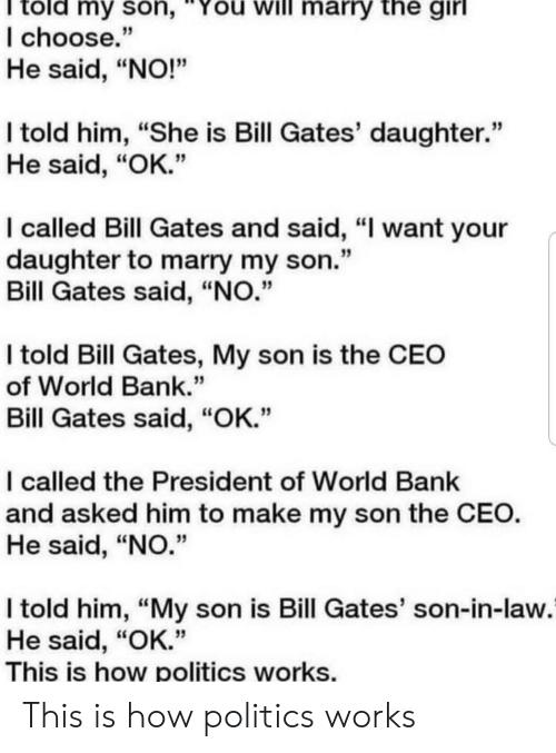 """Bill Gates, Politics, and Bank: told my son,""""You will marry the girl  I choose.""""  He said, """"NO!""""  I told him, """"She is Bill Gates' daughter.""""  He said, """"OK.""""  I called Bill Gates and said, """"I want your  daughter to marry my son.""""  Bill Gates said, """"NO.""""  I told Bill Gates, My son is the CEO  of World Bank.""""  Bill Gates said, """"OK.""""  I called the President of World Bank  and asked him to make my son the CEO.  He said, """"NO.""""  I told him, """"My son is Bill Gates' son-in-law.  He said, """"OK.""""  This is how politics works. This is how politics works"""