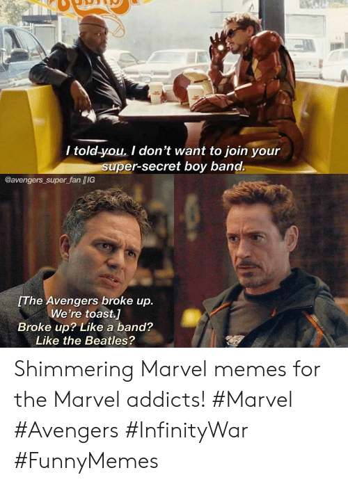 The Beatles: / told-you. I don't want to join your  super-secret boy band.  @avengers super fan /IG  The Avengers broke up.  We're toast.]  Broke up? Like a band?  Like the Beatles? Shimmering Marvel memes for the Marvel addicts! #Marvel #Avengers #InfinityWar #FunnyMemes
