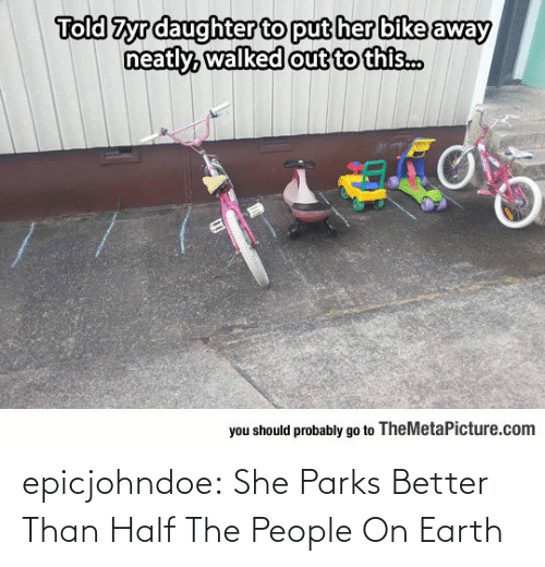 You Should: Told Zyrdaughter to put her bike away  out to this..  you should probably go to TheMetaPicture.com epicjohndoe:  She Parks Better Than Half The People On Earth