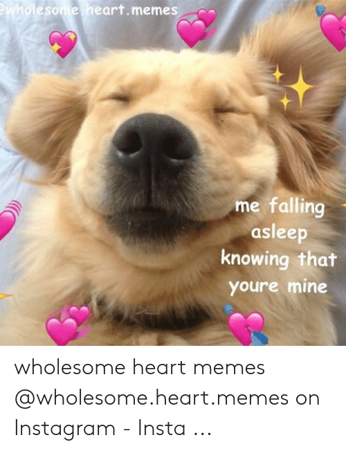 Wholesome Heart: tolesome heart.memes  me falling  asleep  knowing that  youre mine wholesome heart memes @wholesome.heart.memes on Instagram - Insta ...
