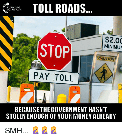 toll: TOLL ROADS  TURNING  POINT USA  $2.00  MINIMUN  STOP  CAUTION  PAY TOLL  ic  BECAUSE THE GOVERNMENT HASN'T  STOLEN ENOUGH OF YOUR MONEY ALREADY SMH... 🤦♀️🤦♀️🤦♀️