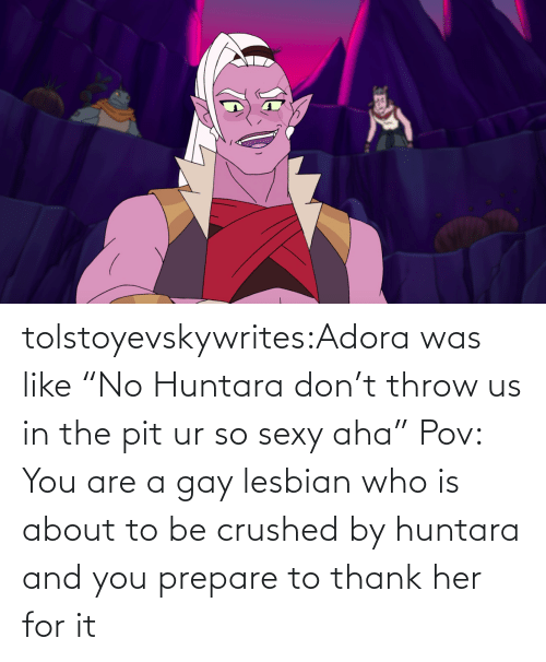"Who Is: tolstoyevskywrites:Adora was like ""No Huntara don't throw us in the pit ur so sexy aha""   Pov: You are a gay lesbian who is about to be crushed by huntara and you prepare to thank her for it"