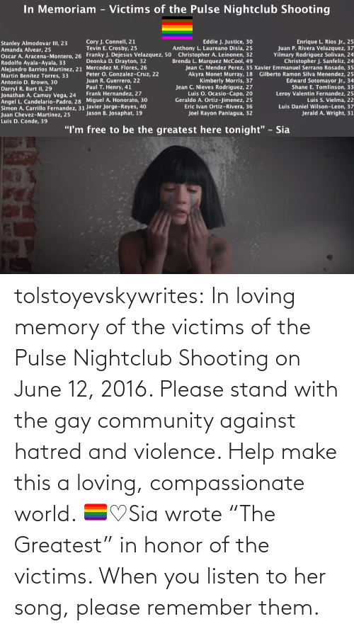 "community: tolstoyevskywrites:  In loving memory of the victims of the Pulse Nightclub Shooting on June 12, 2016. Please stand with the gay community against hatred and violence. Help make this a loving, compassionate world. 🏳️‍🌈♡Sia wrote ""The Greatest"" in honor of the victims. When you listen to her song, please remember them."