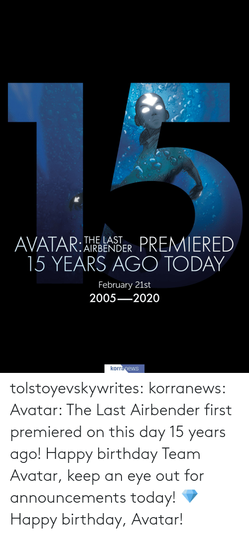 eye: tolstoyevskywrites:  korranews:   Avatar: The Last Airbender first premiered on this day 15 years ago! Happy birthday Team Avatar, keep an eye out for announcements today! 💎  Happy birthday, Avatar!