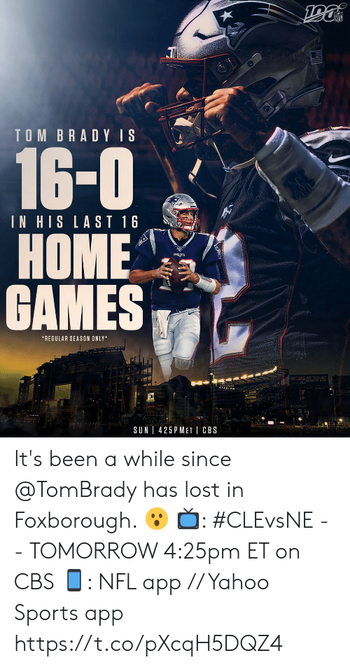 tombrady: TOM BRADY IS  16-0  IN HIS LAST 16  НОME  GAMES  *REGULAR SEASON ONLY  CCBSS ENE  Gille  425 P MET CBS  SUN It's been a while since @TomBrady has lost in Foxborough. 😮  📺: #CLEvsNE -- TOMORROW 4:25pm ET on CBS  📱: NFL app // Yahoo Sports app https://t.co/pXcqH5DQZ4