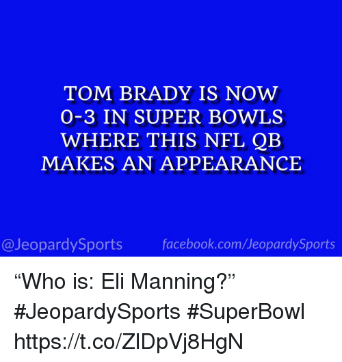"""Eli Manning, Nfl, and Sports: TOM BRADY IS NOW  O-3 IN SUPER BOWLS  WHERE THIS NFL QB  MAKES AN APPEARANCE  @JeopardySportsfacebook.com/JeopardySports """"Who is: Eli Manning?"""" #JeopardySports #SuperBowl https://t.co/ZlDpVj8HgN"""