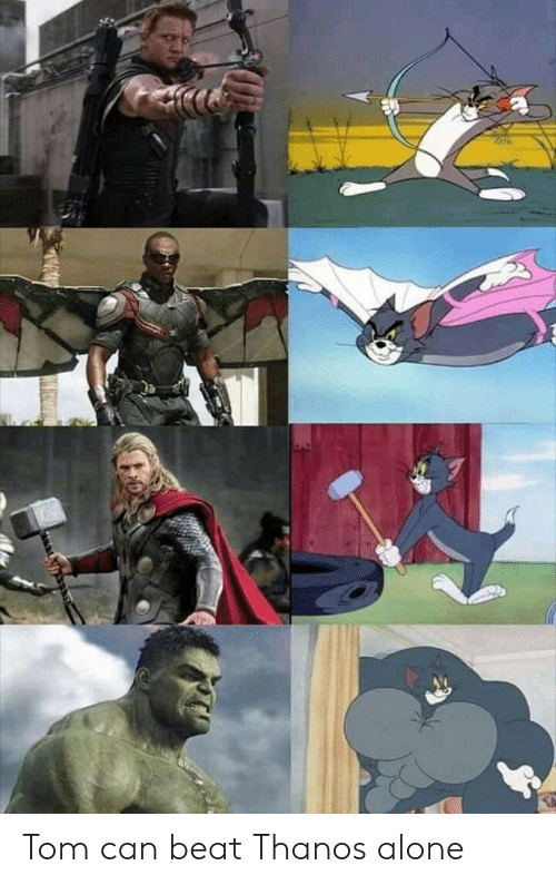 Being Alone, Thanos, and Can: Tom can beat Thanos alone