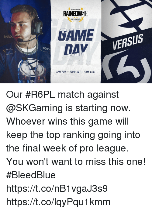 Memes, Game, and Match: TOM CLANCY'S  RAINBOWSN  PRO LEAGUE  GAME  DAV  VERSUS  Xtin  7PM POT  10PM EDT // 4AM CEST Our #R6PL match against @SKGaming is starting now.   Whoever wins this game will keep the top ranking going into the final week of pro league. You won't want to miss this one! #BleedBlue  https://t.co/nB1vgaJ3s9 https://t.co/lqyPqu1kmm