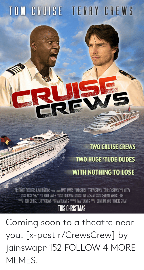 Nothing to Lose: TOM CRUISE TERRY CREWS  CRUISE  CREWS  LEBE&  Virgo  TWO CRUISE CREWS  *  TWO HUGE TUDE DUDES  STAR CRUISES  WITH NOTHING TO LOSE  BESTIMIST PICTURES&WEINSTEINS PSEN ARIY MAT JAMES TOM CRUISE TERRY CREWS CRUISE CREWS YEEZY  ALSO YEEZY MATT JAMES BOB VILA INSTAGRAM E SEVERAL WEINSTEINS  TOM CRUISE TERRY CREWS MATT JAMES EMATT JAMES SOMEONE YOU THINK IS GREAT  COST  DESIGNER  PRODUCTION  DESIGNER  DIRECTOR OF  PHOTOGRAPHY  EXECUTIVE  PRODUCER  PRODUCED  DIRECT  THIS CHRISTMAS Coming soon to a theatre near you. [x-post r/CrewsCrew] by jainswapnil52 FOLLOW 4 MORE MEMES.