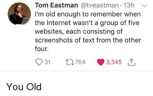 Internet, Text, and Screenshots: Tom Eastman @tveastman 13h  I'm old enough to remember when  the Internet wasn't a group of five  websites, each consisting of  screenshots of text from the other  four.  931 th754 3,345 You Old