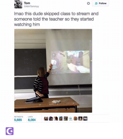 skipping class: Tom  Follow  @AhhTommyy  Imao this dude skipped class to stream and  someone told the teacher so they started  watching him  5.685  8.064 ☪