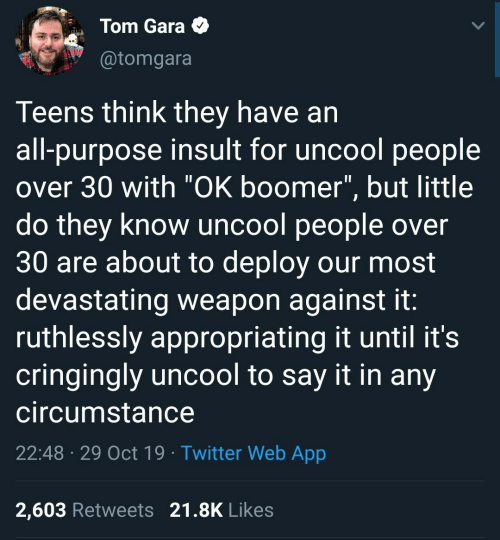 "they know: Tom Gara  @tomgara  Teens think they have an  all-purpose insult for uncool people  over 30 with ""OK boomer"", but little  do they know uncool people over  30 are about to deploy our most  devastating weapon against it:  ruthlessly appropriating it until it's  cringingly uncool to say it in any  circumstance  22:48 29 Oct 19 Twitter Web App  2,603 Retweets 21.8K Likes"