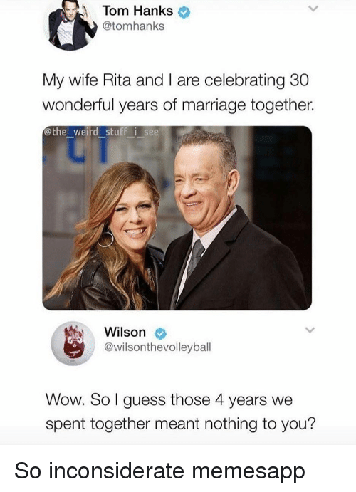 Tom Hanks: Tom Hanks  @tomhanks  My wife Rita and I are celebrating 30  wonderful years of marriage together.  othe_weird stuff i see  Wilson  @wilsonthevolleyball  Wow. So l guess those 4 years we  spent together meant nothing to you? So inconsiderate memesapp