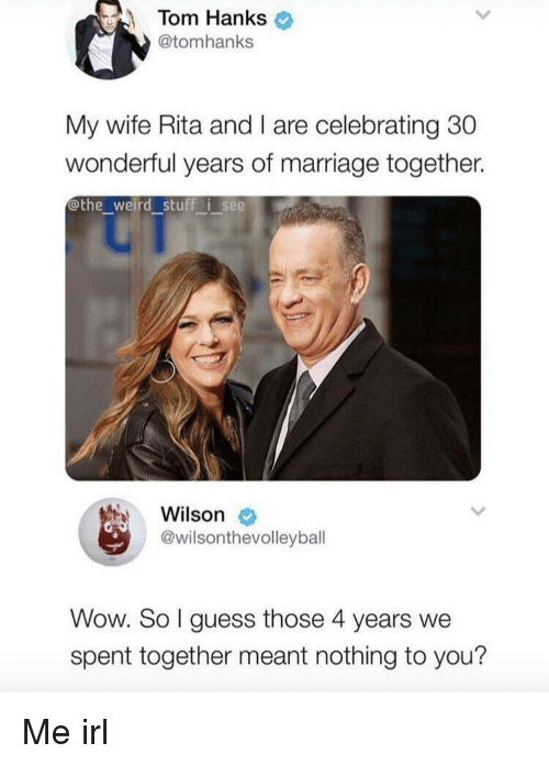 Tom Hanks: Tom Hanks  @tomhanks  My wife Rita and I are celebrating 30  wonderful years of marriage together.  othe_weird stuff i see  Wilson  @wilsonthevolleybal  Wow. So I guess those 4 years we  spent together meant nothing to you? Me irl