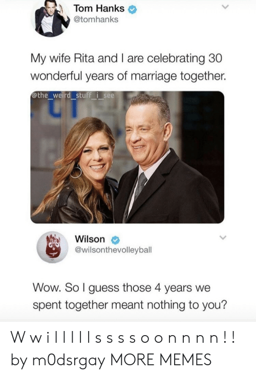 Tom Hanks: Tom Hanks  @tomhanks  My wife Rita and I are celebrating 30  wonderful years of marriage together.  othe_weird stuff isee  Wilson  @wilsonthevolleyball  Wow. So I guess those 4 years we  spent together meant nothing to you? W w i l l l l l s s s s o o n n n n ! ! by m0dsrgay MORE MEMES