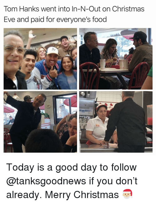 Tom Hanks: Tom Hanks went into In-N-Out on Christmas  Eve and paid for everyone's food Today is a good day to follow @tanksgoodnews if you don't already. Merry Christmas 🎅🏼