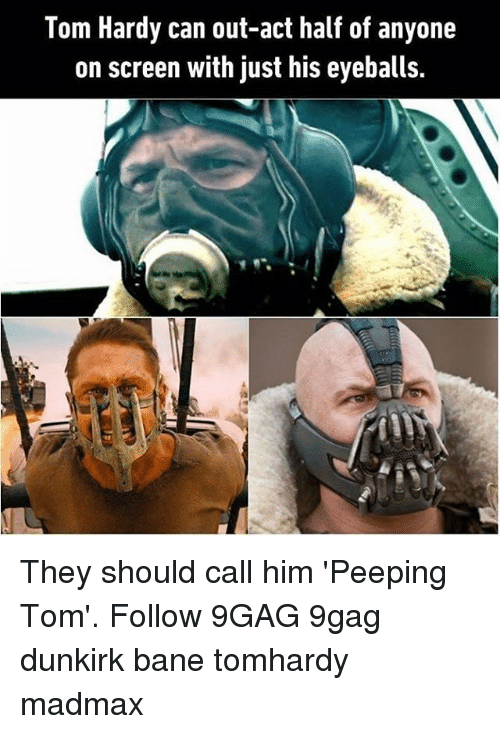peeping: Tom Hardy can out-act half of anyone  on screen with just his eyeballs. They should call him 'Peeping Tom'. Follow 9GAG 9gag dunkirk bane tomhardy madmax