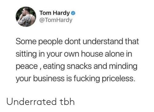 eating: Tom Hardy o  @TomHardy  Some people dont understand that  sitting in your own house alone in  peace , eating snacks and minding  your business is fucking priceless. Underrated tbh