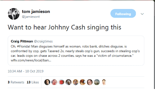 "Florida Man, News, and Singing: tom jamieson  Following  @jamiesont  Want to hear Johhny  Cash singing this  Craig Pittman @craigtimes  Oh, #Florida! Man disguises himself as woman, robs bank, ditches disguise, is  confronted by cop, gets Tasered 2x, nearly steals cop's gun, succeeds in stealing cop's  car, leads cops on chase across 2 counties, says he was a ""victim of circumstance.""  wftv.com/news/local/ban...  10:34 AM - 10 Oct 2019  3 Retweets 13 Likes"
