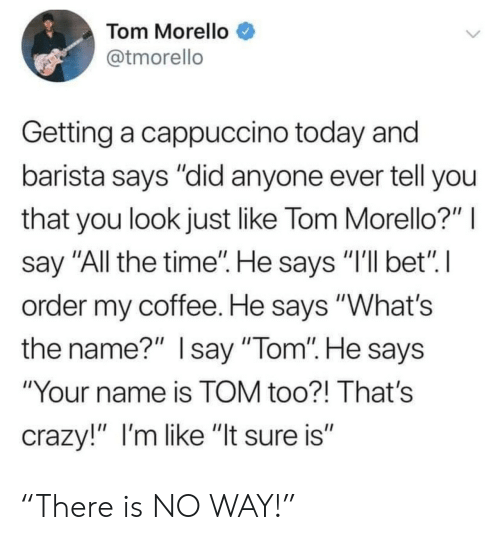 """Crazy, Coffee, and Time: Tom Morello  @tmorello  Getting a cappuccino today and  barista says """"did anyone ever tell you  that you look just like Tom Morello?""""  say """"All the time"""". He says """"I'll bet"""" I  order my coffee. He says """"What's  the name?"""" Isay """"Tom"""". He says  """"Your name is TOM too?! That's  crazy!"""" I'm like """"It sure is"""" """"There is NO WAY!"""""""