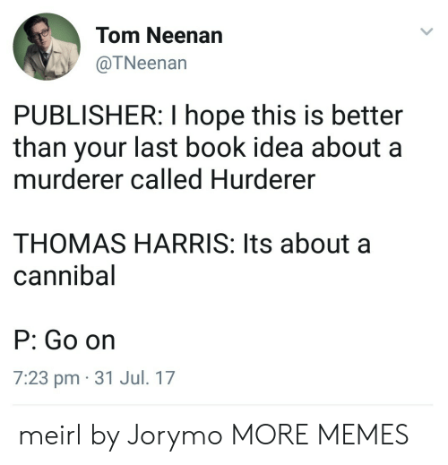 Hopely: Tom Neenan  @TNeenan  PUBLISHER: I hope this is better  than your last book idea about a  murderer called Hurderer  THOMAS HARRIS: Its about a  cannibal  P: Go on  7:23 pm 31 Jul. 17 meirl by Jorymo MORE MEMES