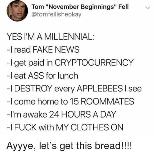 "I Fuck: Tom ""November Beginnings"" Fell  @tomfellisheokay  YES I'M A MILLENNIAL:  -I read FAKE NEWS  -l get paid in CRYPTOCURRENCY  -l eat ASS for lunch  -I DESTROY every APPLEBEES l see  -I come home to 15 ROOMMATES  -I'm awake 24 HOURS A DAY  -I FUCK with MY CLOTHES ON Ayyye, let's get this bread!!!!"