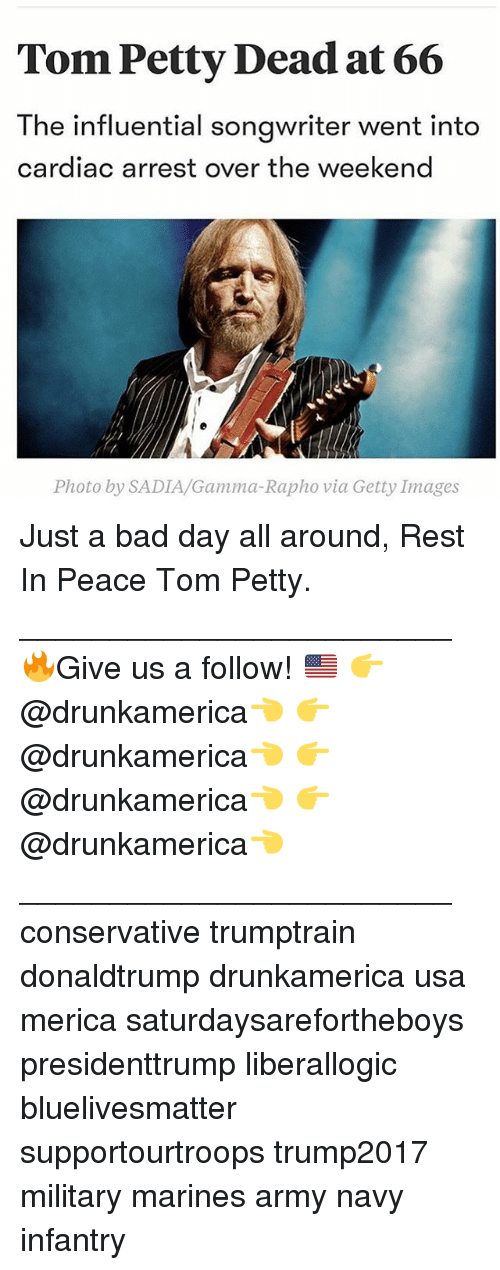 gamma: Tom Petty Dead at 66  The influential songwriter went into  cardiac arrest over the weekend  Photo by SADIA/Gamma-Rapho via Getty Images Just a bad day all around, Rest In Peace Tom Petty. ________________________ 🔥Give us a follow! 🇺🇸 👉@drunkamerica👈 👉@drunkamerica👈 👉@drunkamerica👈 👉@drunkamerica👈 ________________________ conservative trumptrain donaldtrump drunkamerica usa merica saturdaysarefortheboys presidenttrump liberallogic bluelivesmatter supportourtroops trump2017 military marines army navy infantry