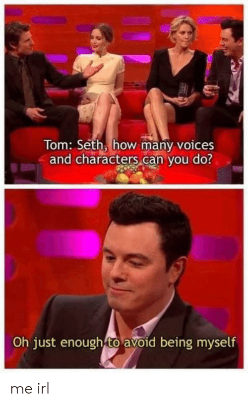 seth: Tom: Seth, how many voices  and characters can you do?  Oh just enough to avoid being myself me irl