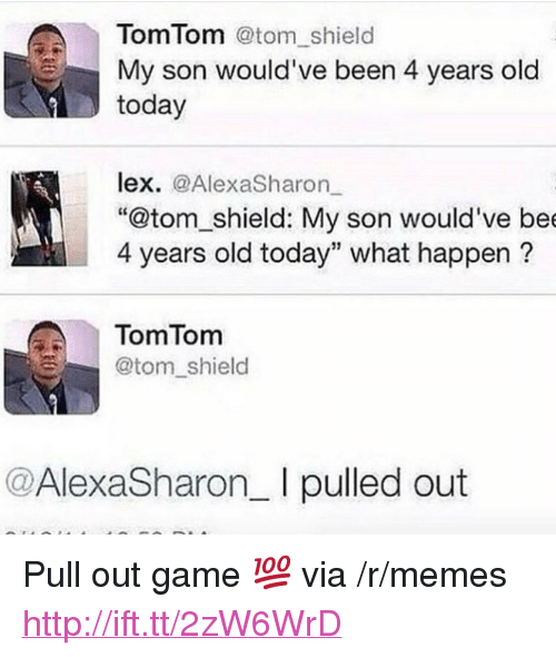 """Pull Out Game: Tom Tom @tom_shield  My son would've been 4 years old  today  lex. @AlexaSharon  """"@tom_shield: My son would've be  4 years old today"""" what happen?  TomTomm  @tom_shield  @AlexaSharon_ I pulled out <p>Pull out game 💯 via /r/memes <a href=""""http://ift.tt/2zW6WrD"""">http://ift.tt/2zW6WrD</a></p>"""