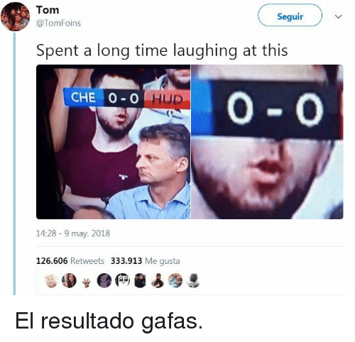 Time, Me Gusta, and May: Tom  @TomFoins  Seguir )  Spent a long time laughing at this  14:28-9 may. 2018  126.606 Retweets 333.913 Me gusta <p>El resultado gafas.</p>