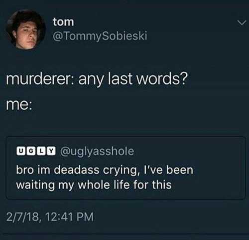 Last Words: tom  @TommySobieski  murderer: any last words?  me:  UODV @uglyasshole  bro im deadass crying, I've been  waiting my whole life for this  2/7/18, 12:41 PM