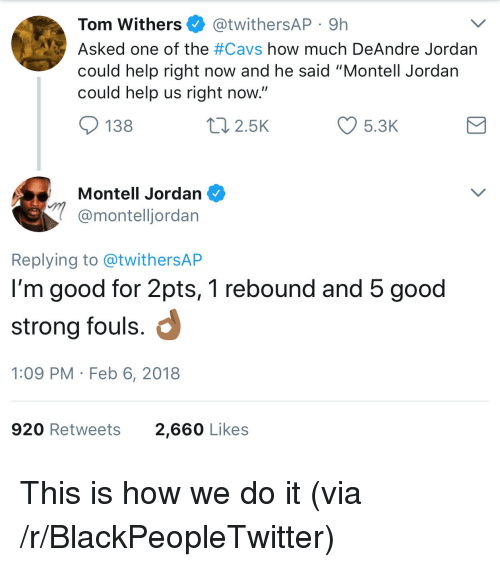 """DeAndre Jordan: Tom Withers @twithersAP 9h  Asked one of the #Cavs how much DeAndre Jordan  could help right now and he said """"Montell Jordan  could help us right now  138  2.5K  5.3K  Montell Jordan  @montelljordan  Replying to @twithersAP  I'm good for 2pts, 1 rebound and 5 good  strong fouls.  1:09 PM Feb 6, 2018  920 Retweets  2,660 Likes <p>This is how we do it (via /r/BlackPeopleTwitter)</p>"""