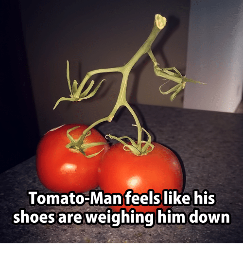 Man Feelings: Tomato-Man feels like his  shoes are weighing him down