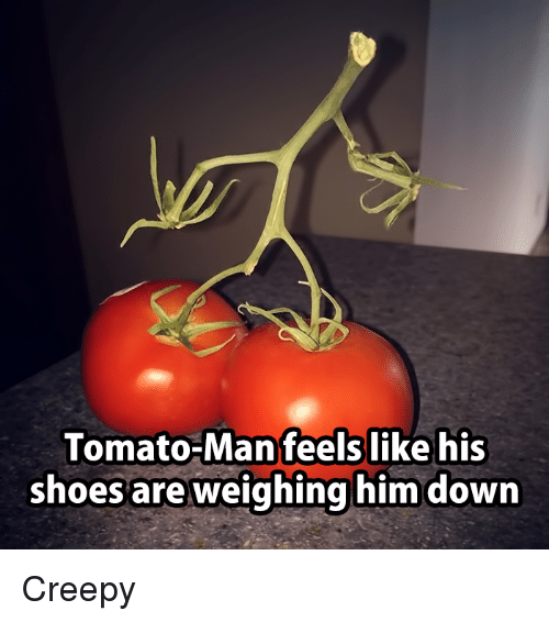 Man Feelings: Tomato-Man feels like his  shoes are weighing him down Creepy