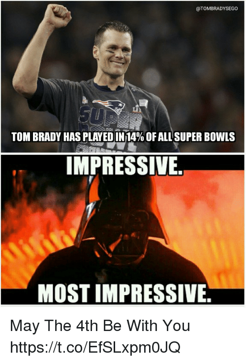 Most Impressive: @TOMBRADYSEGO  TOM BRADY HAS PLAYED IN 14% OF ALL SUPER BOWLS  IMPRESSIVE.  MOST IMPRESSIVE. May The 4th Be With You https://t.co/EfSLxpm0JQ