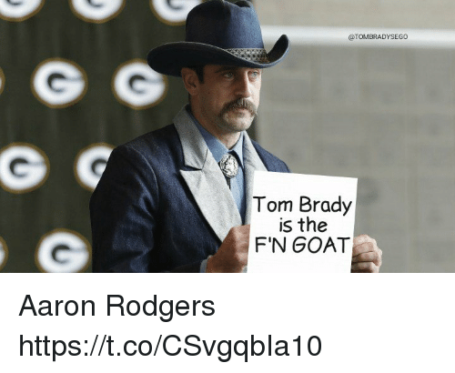 Aaron Rodgers, Memes, and Tom Brady: @TOMBRADYSEGO  Tom Brady  is the  F'N GOAT Aaron Rodgers https://t.co/CSvgqbIa10