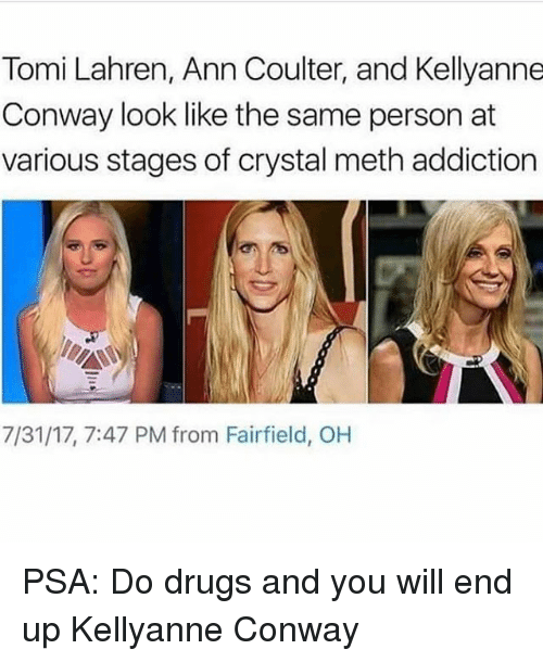 Mething: Tomi Lahren, Ann Coulter, and Kellyanne  Conway look like the same person at  various stages of crystal meth addiction  7/31/17, 7:47 PM from Fairfield, OH PSA: Do drugs and you will end up Kellyanne Conway